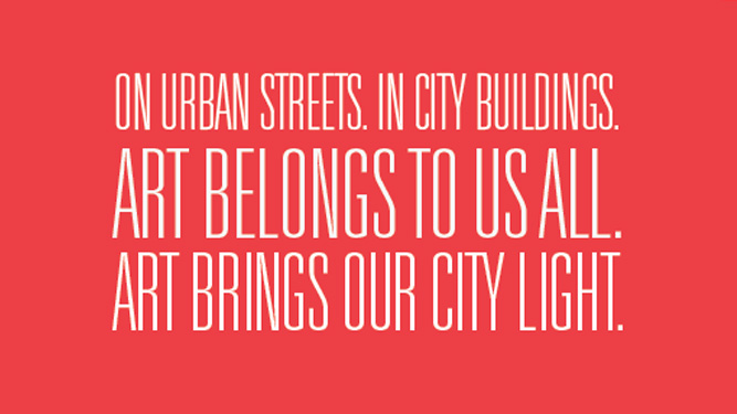 On urban streets. In city buildings. Art belongs to us all. Art brings our city light.